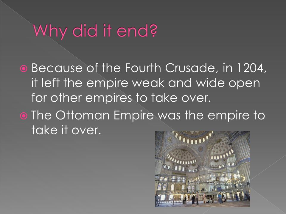 Because of the Fourth Crusade, in 1204, it left the empire weak and wide open for other empires to take over.