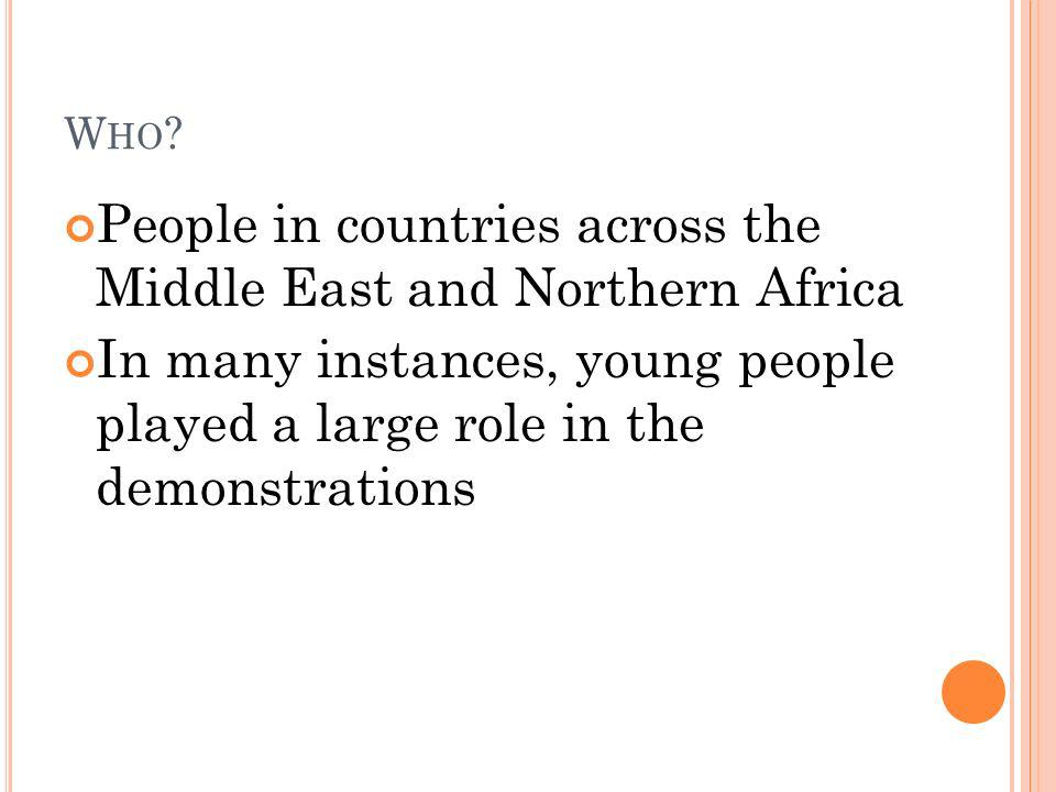 W HO ? People in countries across the Middle East and Northern Africa In many instances, young people played a large role in the demonstrations