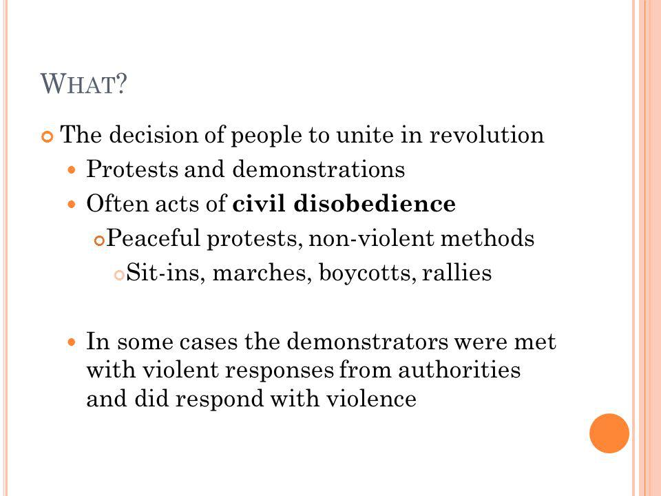W HAT ? The decision of people to unite in revolution Protests and demonstrations Often acts of civil disobedience Peaceful protests, non-violent meth