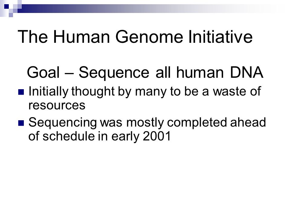 The Human Genome Initiative Goal – Sequence all human DNA Initially thought by many to be a waste of resources Sequencing was mostly completed ahead o