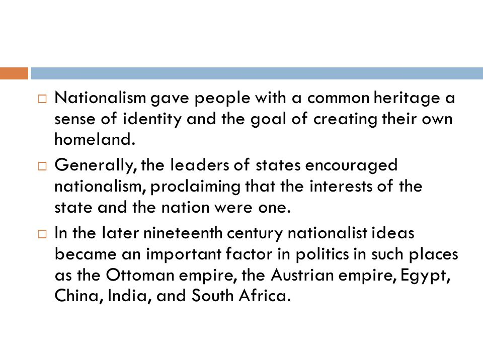 Nationalism gave people with a common heritage a sense of identity and the goal of creating their own homeland. Generally, the leaders of states encou
