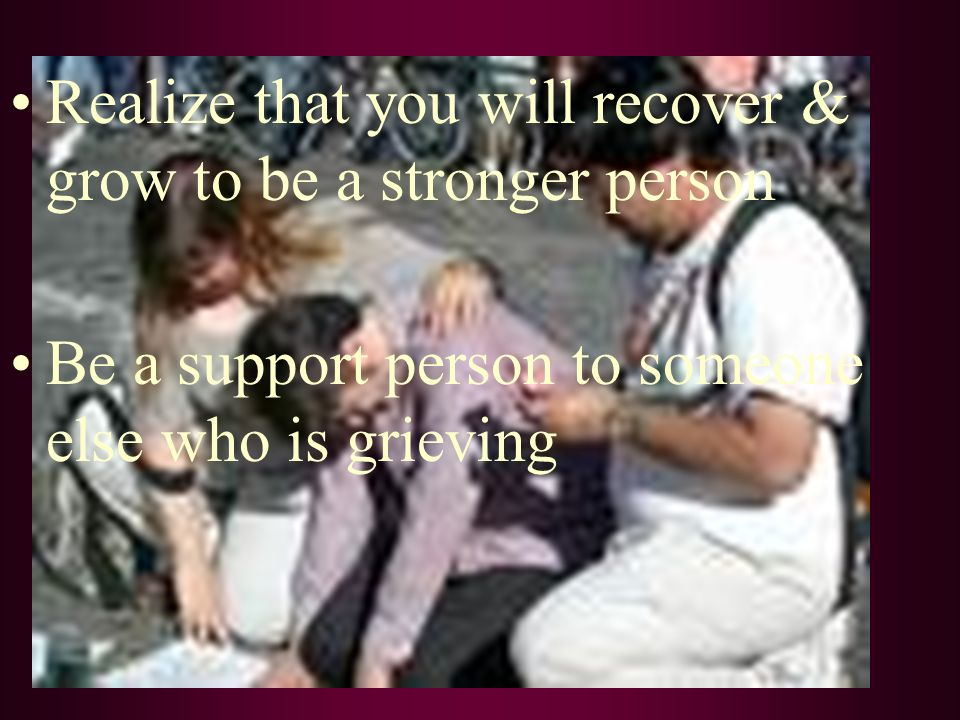 Realize that you will recover & grow to be a stronger person Be a support person to someone else who is grieving