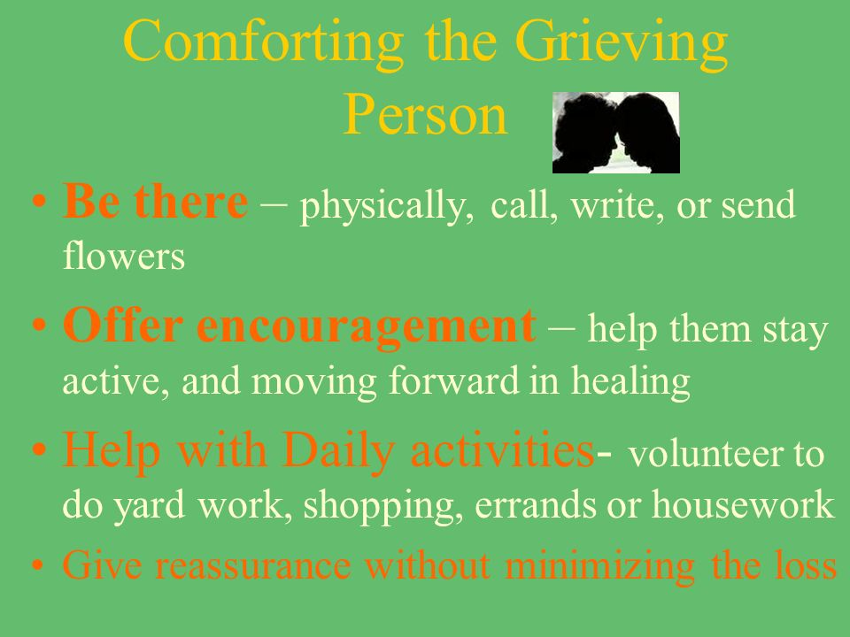 Comforting the Grieving Person Be there – physically, call, write, or send flowers Offer encouragement – help them stay active, and moving forward in healing Help with Daily activities- volunteer to do yard work, shopping, errands or housework Give reassurance without minimizing the loss