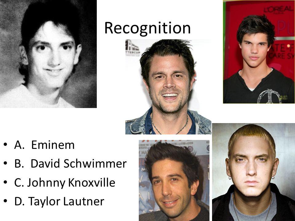 Recognition A. Eminem B. David Schwimmer C. Johnny Knoxville D. Taylor Lautner