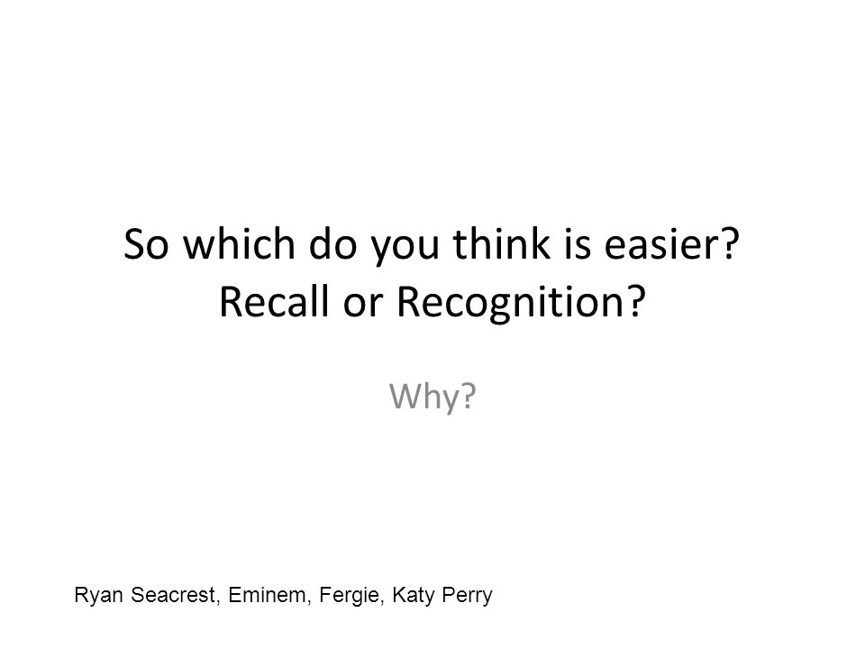 So which do you think is easier? Recall or Recognition? Why? Ryan Seacrest, Eminem, Fergie, Katy Perry