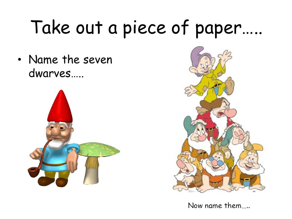 Take out a piece of paper….. Name the seven dwarves….. Now name them…..