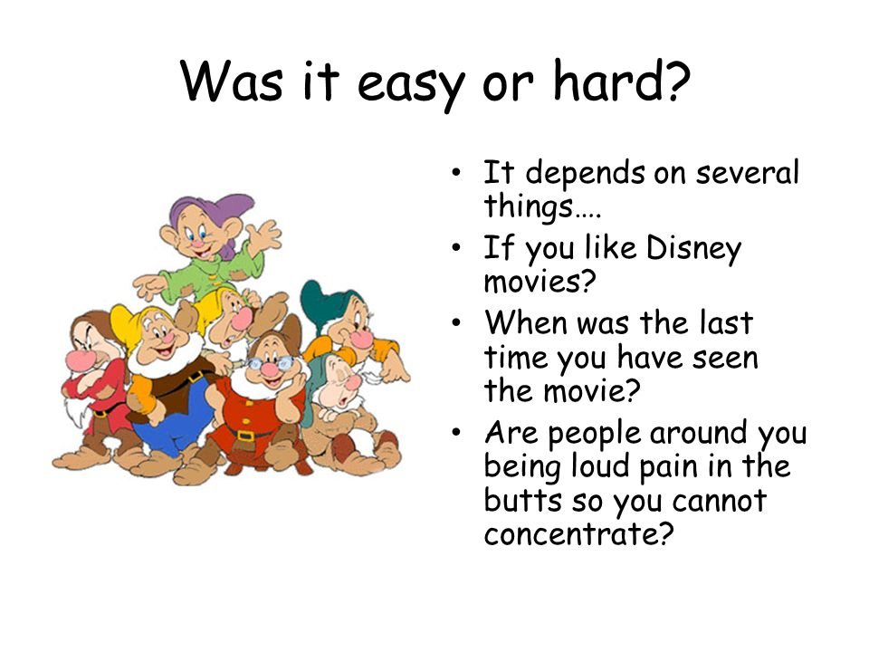 Was it easy or hard? It depends on several things…. If you like Disney movies? When was the last time you have seen the movie? Are people around you b