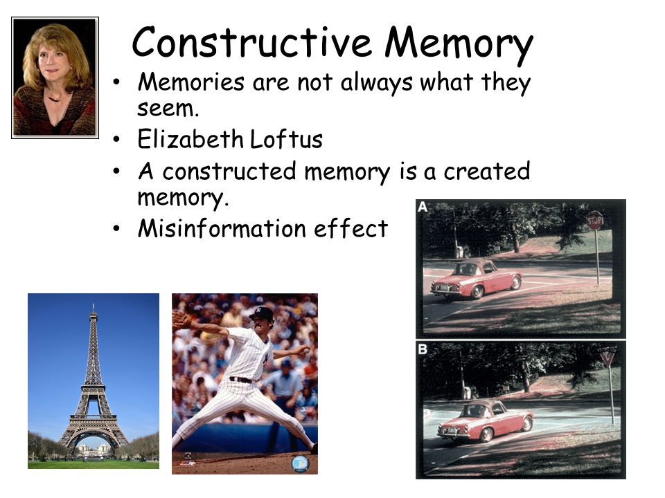 Constructive Memory Memories are not always what they seem. Elizabeth Loftus A constructed memory is a created memory. Misinformation effect