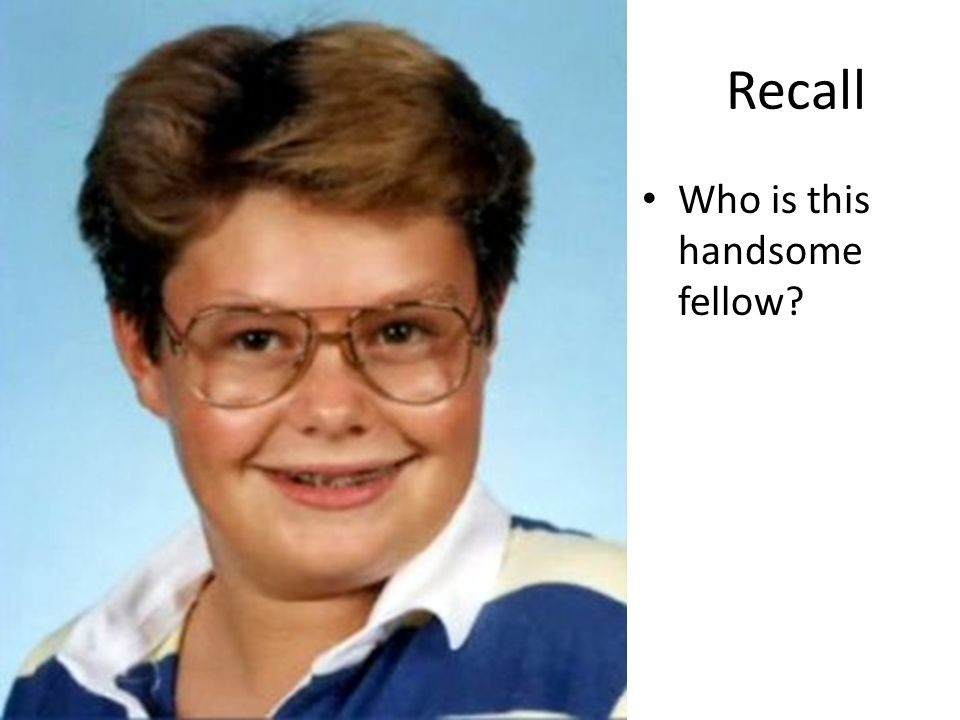 Recall Who is this handsome fellow?