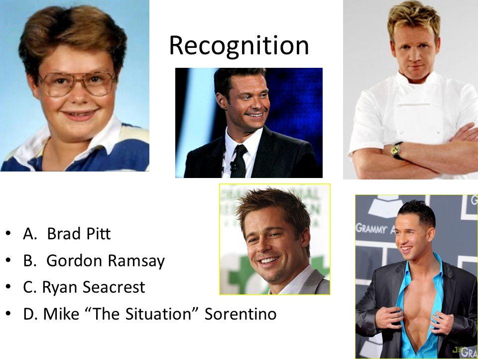 Recognition A. Brad Pitt B. Gordon Ramsay C. Ryan Seacrest D. Mike The Situation Sorentino