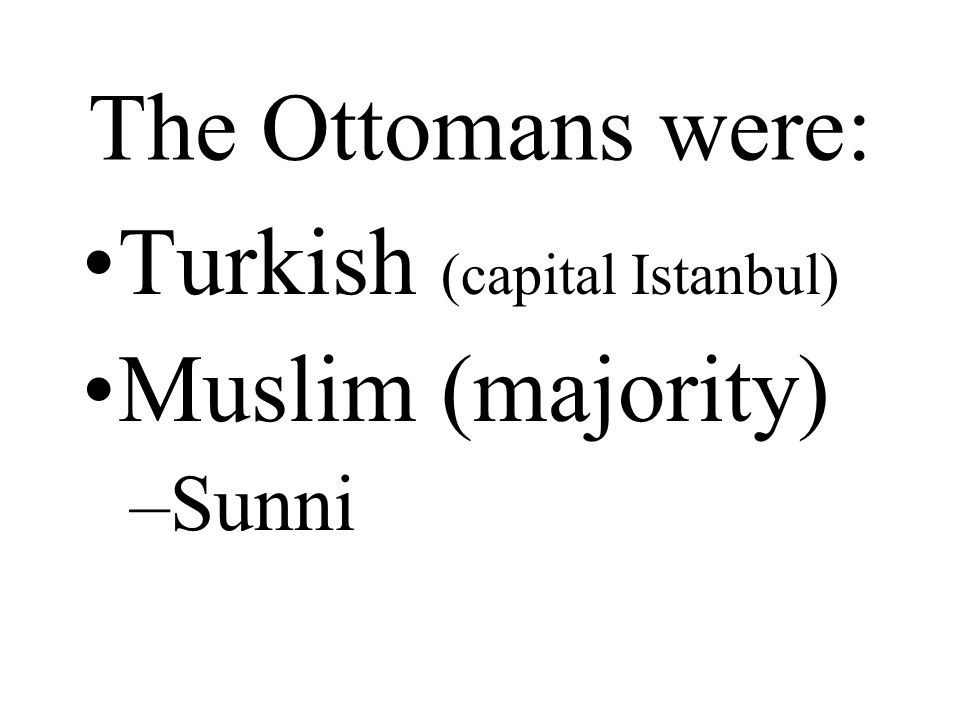 The Ottomans were: Turkish (capital Istanbul) Muslim (majority) –Sunni