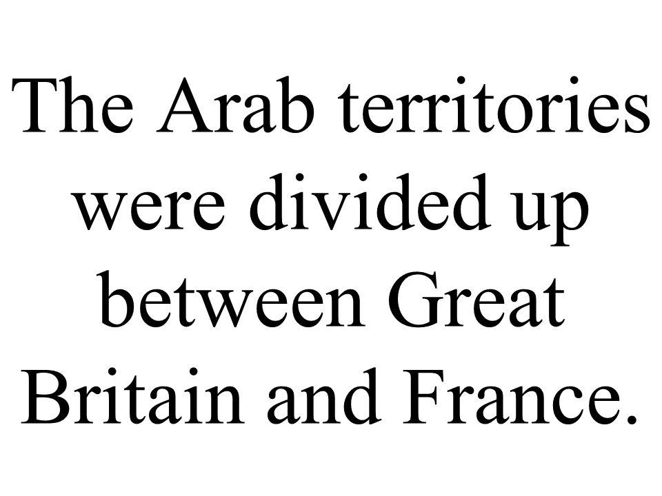 The Arab territories were divided up between Great Britain and France.