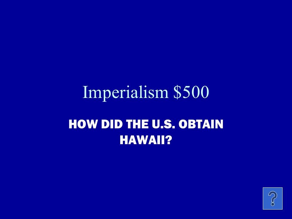 Imperialism $400 WHY DID THE U.S. HAVE IMPERIAL INTERESTS IN HAWAII