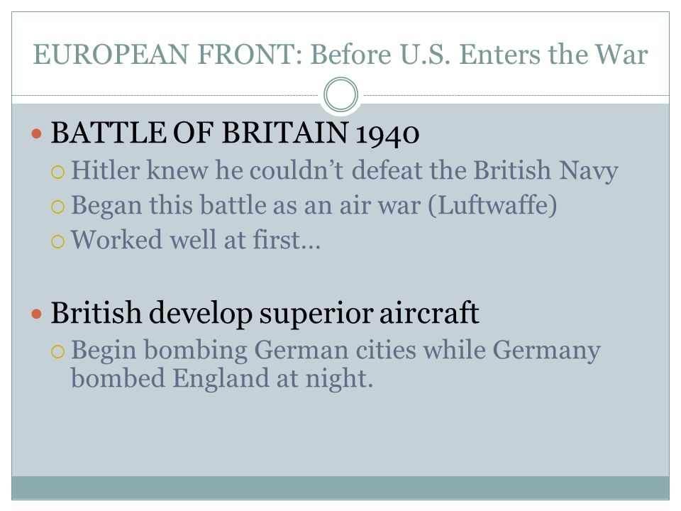 EUROPEAN FRONT: Before U.S. Enters the War BATTLE OF BRITAIN 1940 Hitler knew he couldnt defeat the British Navy Began this battle as an air war (Luft