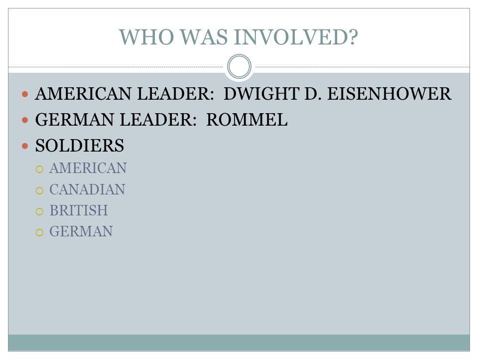 WHO WAS INVOLVED? AMERICAN LEADER: DWIGHT D. EISENHOWER GERMAN LEADER: ROMMEL SOLDIERS AMERICAN CANADIAN BRITISH GERMAN
