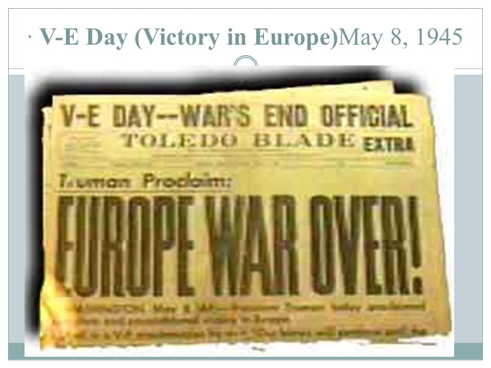 · V-E Day (Victory in Europe)May 8, 1945 BATTLE OF THE BULGE (BELGIUM) LAST GERMAN OFFENSIVE OF WWII DECEBMER 1944 CLEARED WAY TO GERMANY SOVIETS ATTA