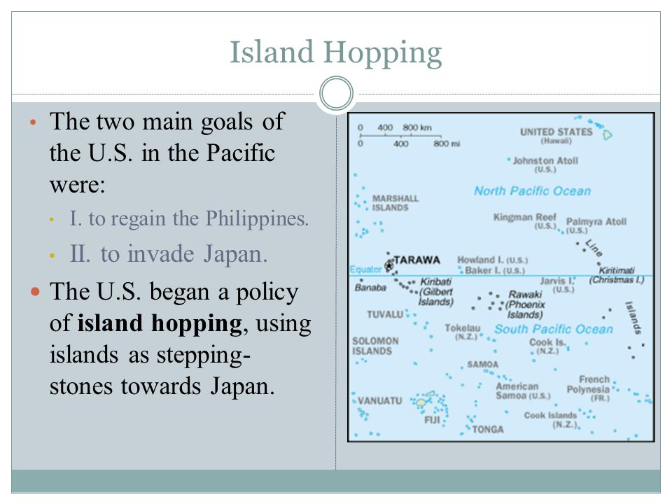 Island Hopping The two main goals of the U.S. in the Pacific were: I. to regain the Philippines. II. to invade Japan. The U.S. began a policy of islan