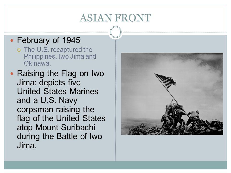 ASIAN FRONT February of 1945 The U.S. recaptured the Philippines, Iwo Jima and Okinawa. Raising the Flag on Iwo Jima: depicts five United States Marin