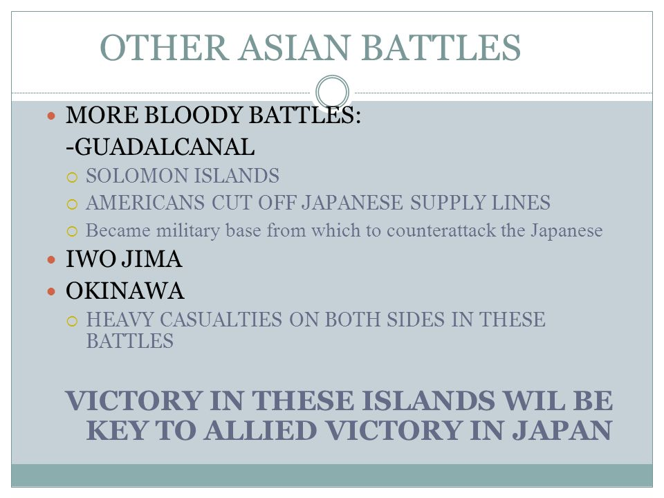 OTHER ASIAN BATTLES MORE BLOODY BATTLES: -GUADALCANAL SOLOMON ISLANDS AMERICANS CUT OFF JAPANESE SUPPLY LINES Became military base from which to count