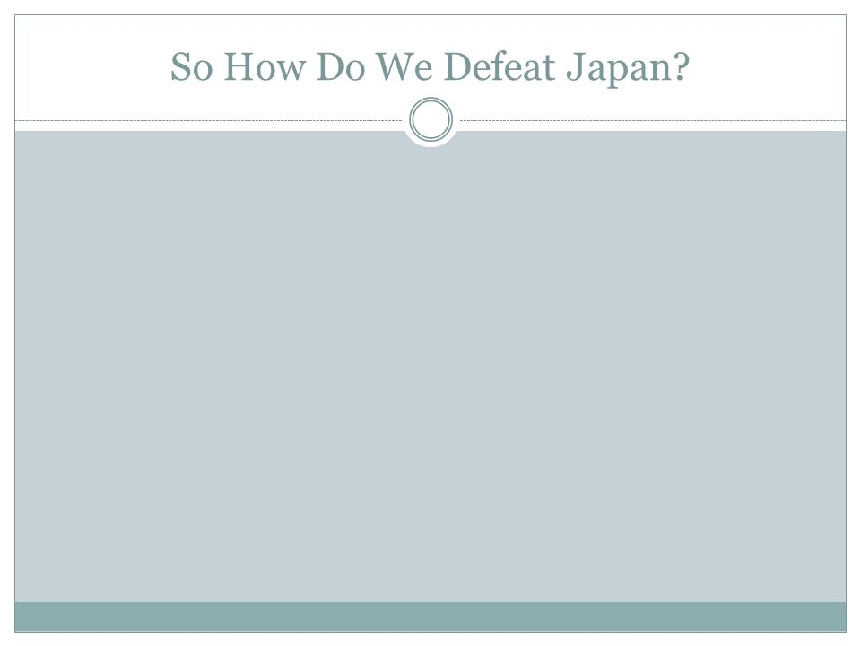 So How Do We Defeat Japan?
