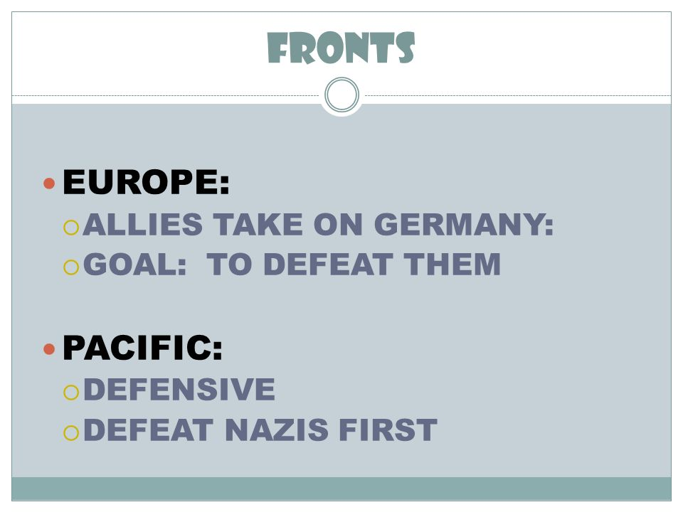 FRONTS EUROPE: ALLIES TAKE ON GERMANY: GOAL: TO DEFEAT THEM PACIFIC: DEFENSIVE DEFEAT NAZIS FIRST