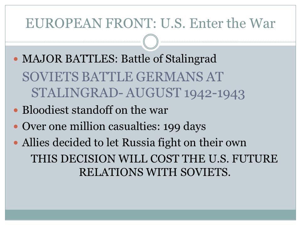 EUROPEAN FRONT: U.S. Enter the War MAJOR BATTLES: Battle of Stalingrad SOVIETS BATTLE GERMANS AT STALINGRAD- AUGUST 1942-1943 Bloodiest standoff on th