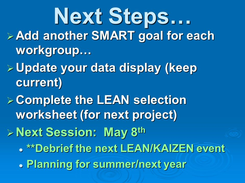 Next Steps… Add another SMART goal for each workgroup… Add another SMART goal for each workgroup… Update your data display (keep current) Update your data display (keep current) Complete the LEAN selection worksheet (for next project) Complete the LEAN selection worksheet (for next project) Next Session: May 8 th Next Session: May 8 th **Debrief the next LEAN/KAIZEN event **Debrief the next LEAN/KAIZEN event Planning for summer/next year Planning for summer/next year