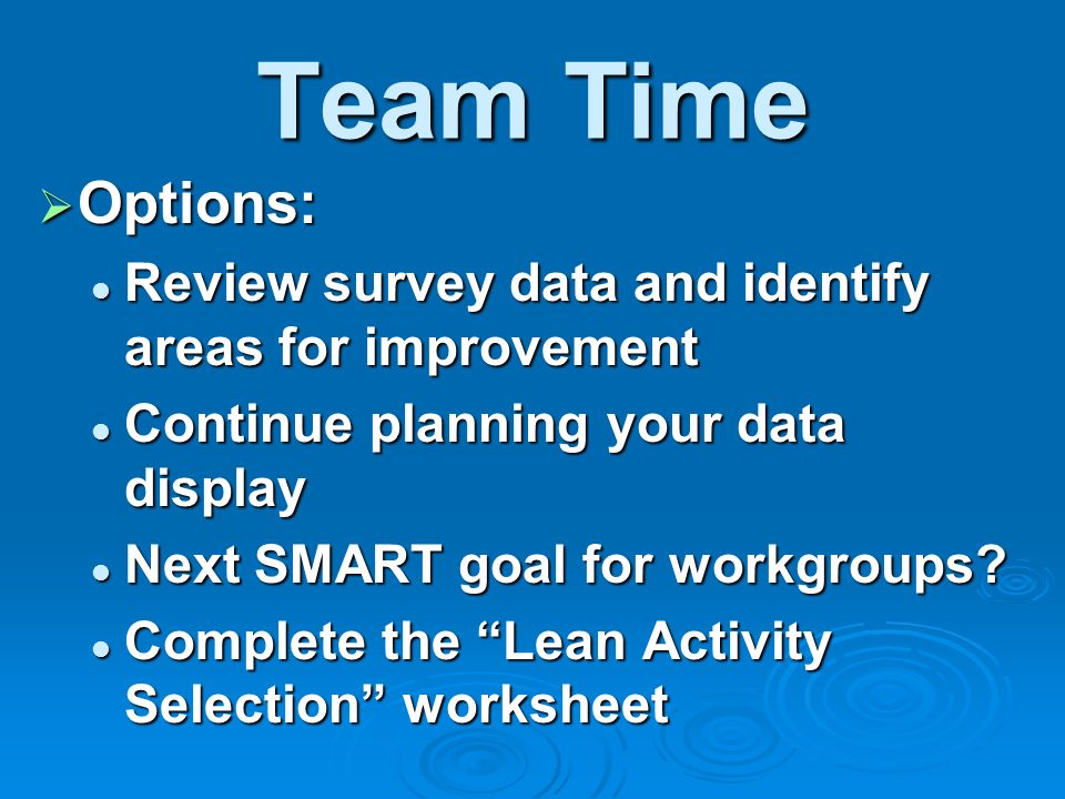 Team Time Options: Options: Review survey data and identify areas for improvement Review survey data and identify areas for improvement Continue planning your data display Continue planning your data display Next SMART goal for workgroups.
