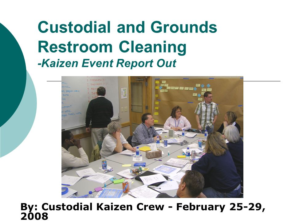 Custodial and Grounds Restroom Cleaning -Kaizen Event Report Out By: Custodial Kaizen Crew - February 25-29, 2008