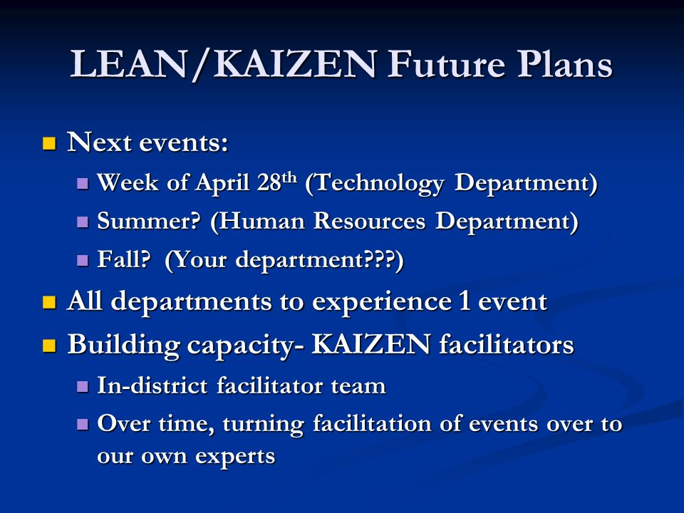 LEAN/KAIZEN Future Plans Next events: Next events: Week of April 28 th (Technology Department) Week of April 28 th (Technology Department) Summer.