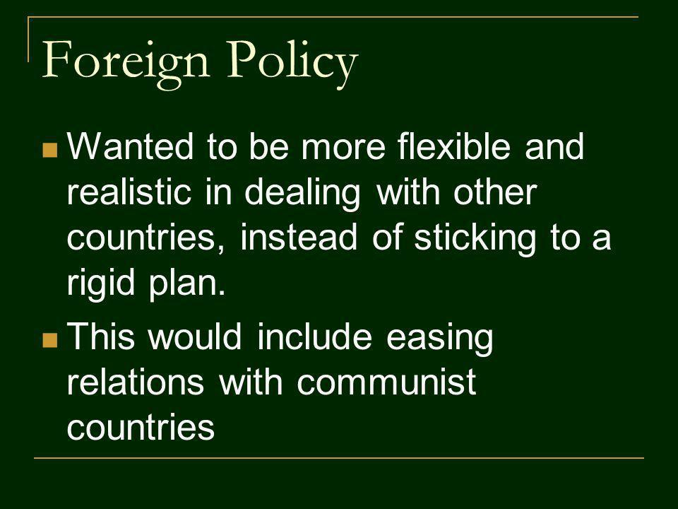 Foreign Policy Wanted to be more flexible and realistic in dealing with other countries, instead of sticking to a rigid plan.