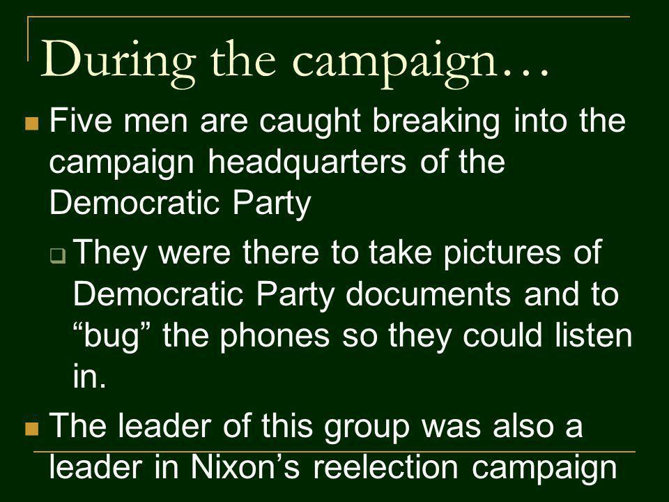 During the campaign… Five men are caught breaking into the campaign headquarters of the Democratic Party They were there to take pictures of Democratic Party documents and to bug the phones so they could listen in.