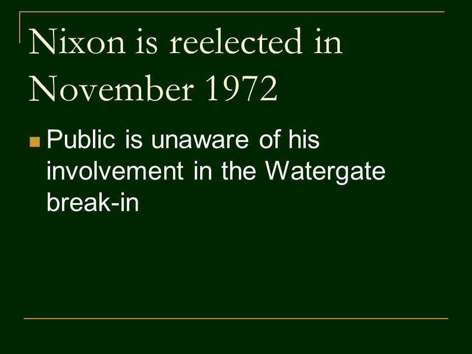 Nixon is reelected in November 1972 Public is unaware of his involvement in the Watergate break-in