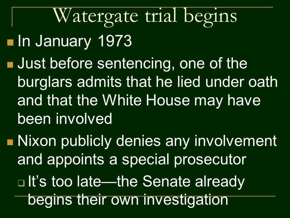 Watergate trial begins In January 1973 Just before sentencing, one of the burglars admits that he lied under oath and that the White House may have been involved Nixon publicly denies any involvement and appoints a special prosecutor Its too latethe Senate already begins their own investigation