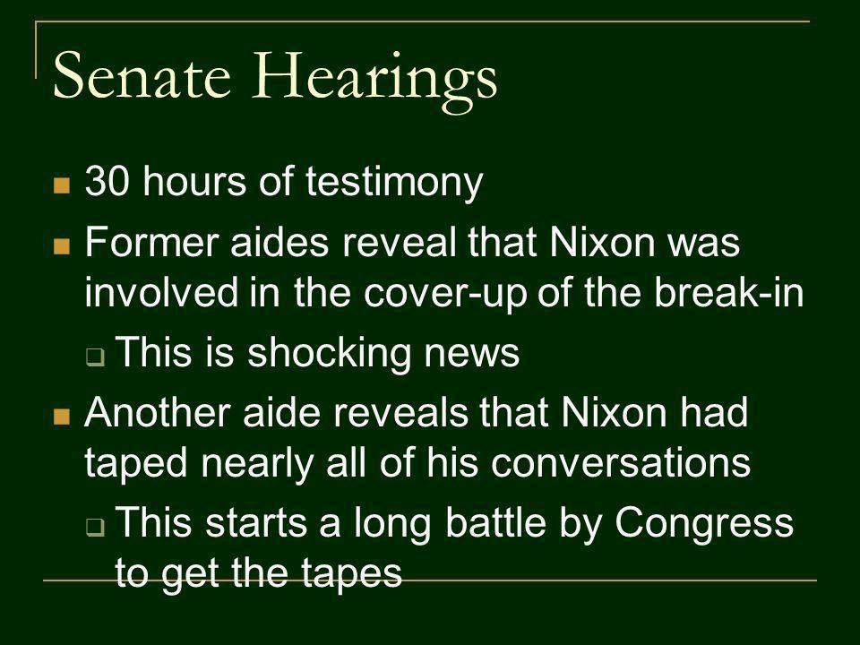 Senate Hearings 30 hours of testimony Former aides reveal that Nixon was involved in the cover-up of the break-in This is shocking news Another aide reveals that Nixon had taped nearly all of his conversations This starts a long battle by Congress to get the tapes