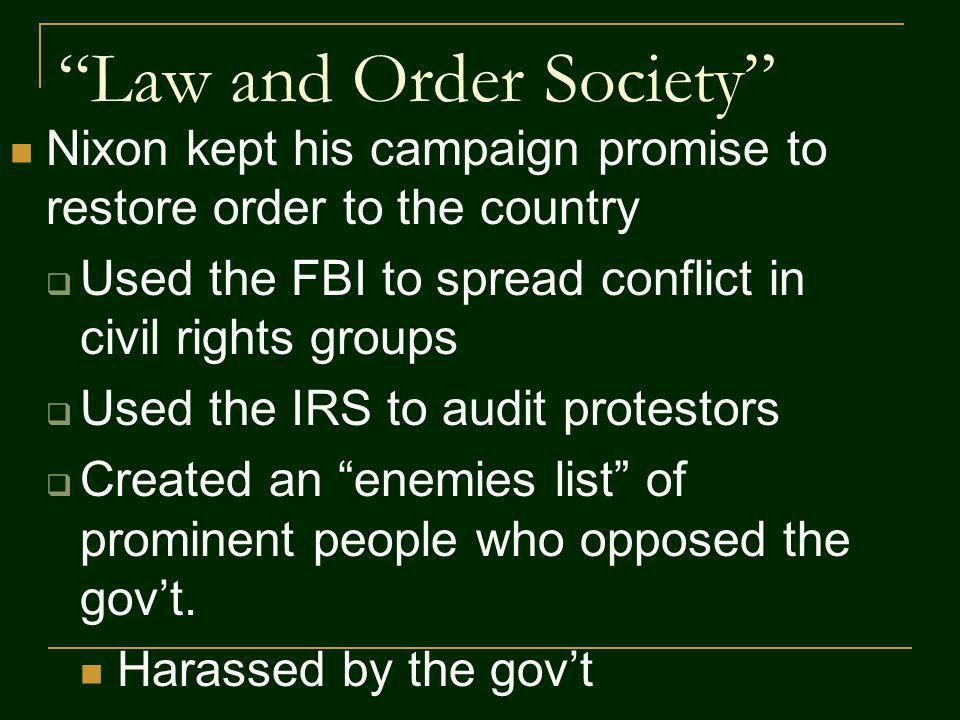 Law and Order Society Nixon kept his campaign promise to restore order to the country Used the FBI to spread conflict in civil rights groups Used the IRS to audit protestors Created an enemies list of prominent people who opposed the govt.