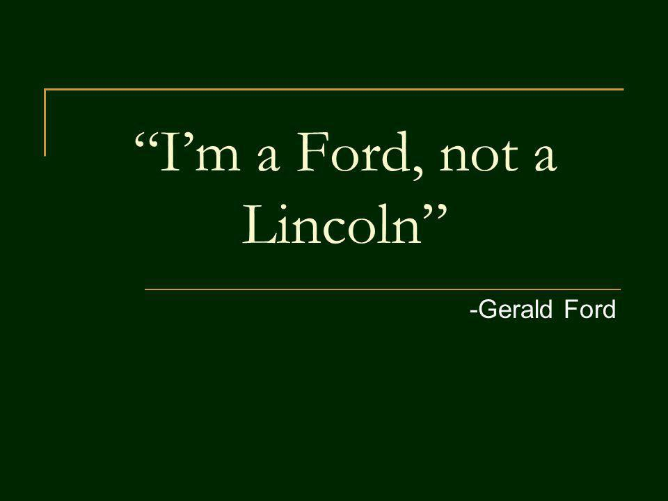 Im a Ford, not a Lincoln -Gerald Ford