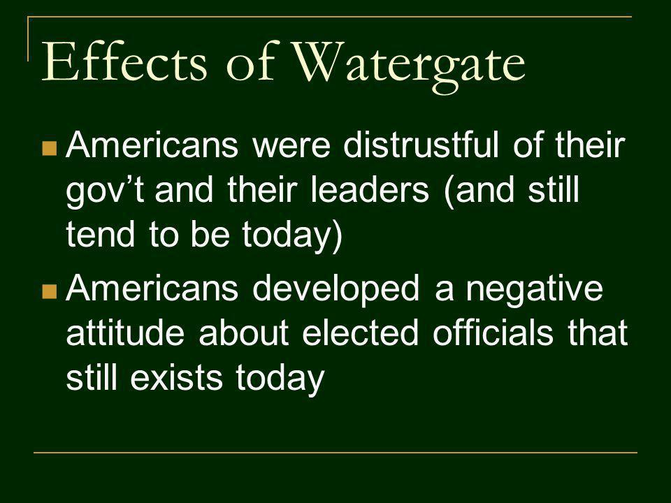 Effects of Watergate Americans were distrustful of their govt and their leaders (and still tend to be today) Americans developed a negative attitude a
