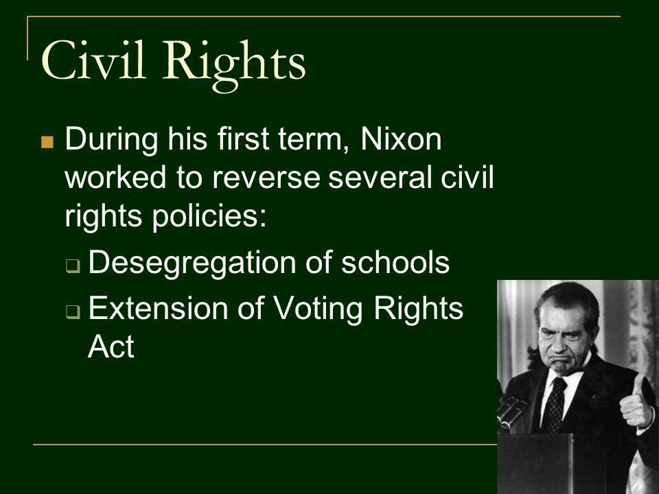 Civil Rights During his first term, Nixon worked to reverse several civil rights policies: Desegregation of schools Extension of Voting Rights Act