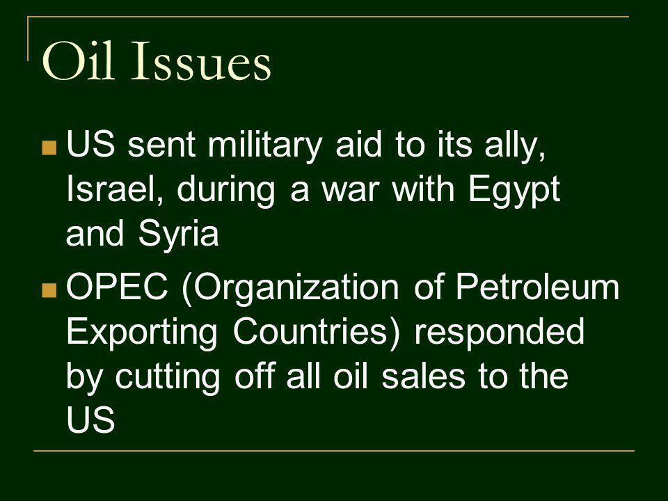 Oil Issues US sent military aid to its ally, Israel, during a war with Egypt and Syria OPEC (Organization of Petroleum Exporting Countries) responded by cutting off all oil sales to the US