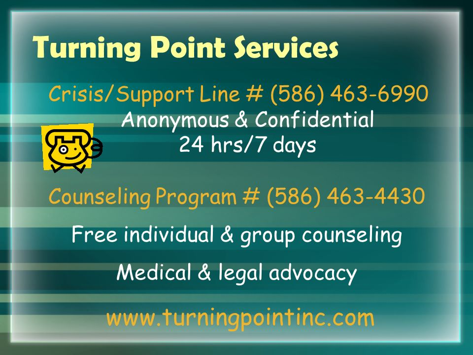 Turning Point Services Crisis/Support Line # (586) 463-6990 Anonymous & Confidential 24 hrs/7 days Counseling Program # (586) 463-4430 Free individual & group counseling Medical & legal advocacy www.turningpointinc.com