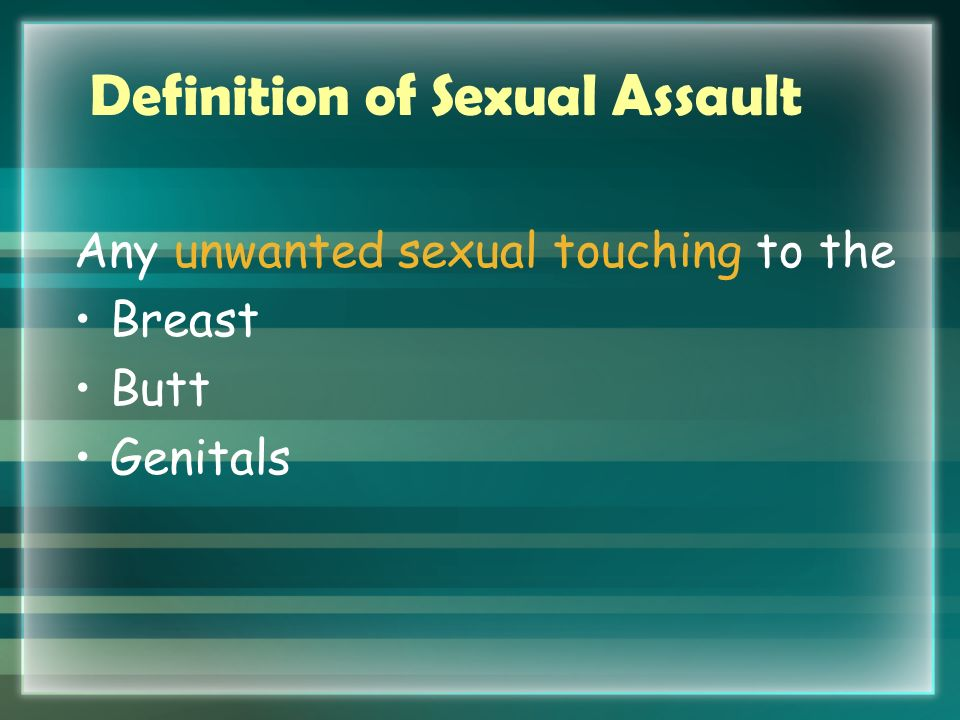 Definition of Sexual Assault Any unwanted sexual penetration Oral Anal Vaginal With an object That is forced or coerced upon a person against their will or without their consent.