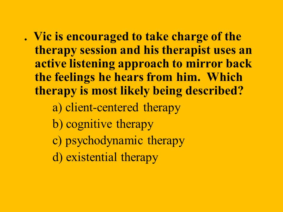 . Vic is encouraged to take charge of the therapy session and his therapist uses an active listening approach to mirror back the feelings he hears fro