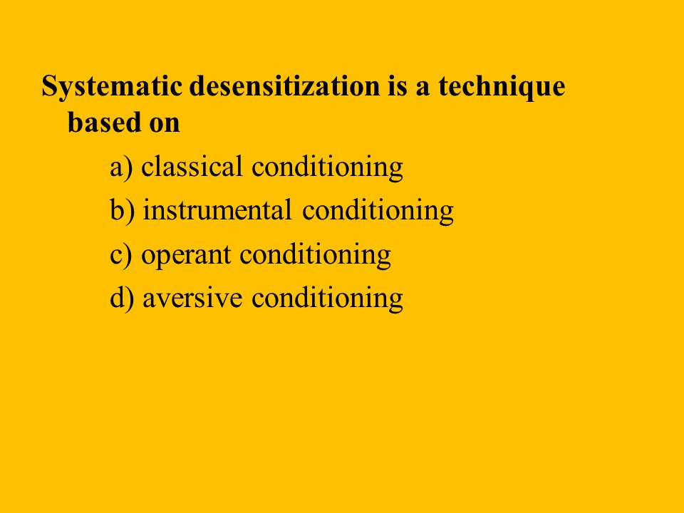 Systematic desensitization is a technique based on a) classical conditioning b) instrumental conditioning c) operant conditioning d) aversive conditio