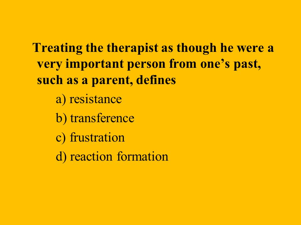 Treating the therapist as though he were a very important person from ones past, such as a parent, defines a) resistance b) transference c) frustratio