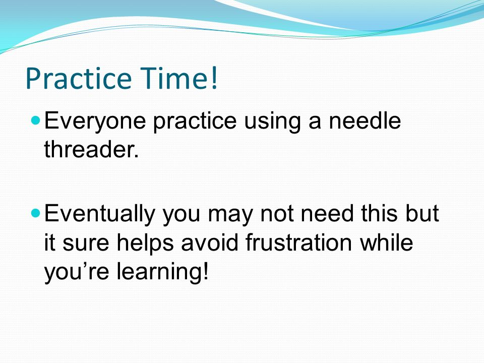 Practice Time.Everyone practice using a needle threader.
