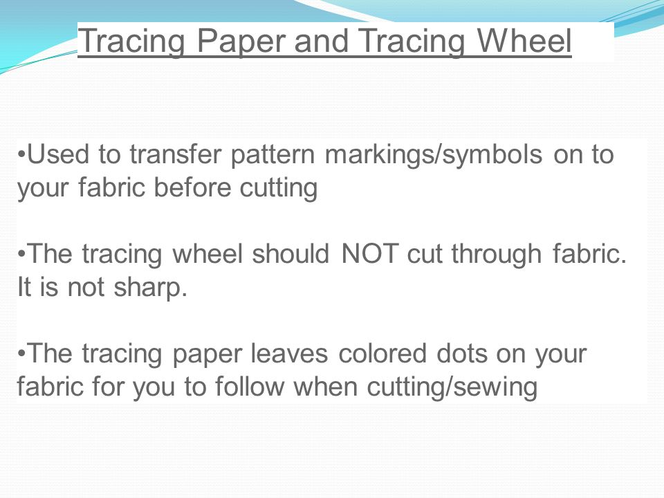 Tracing Paper and Tracing Wheel Used to transfer pattern markings/symbols on to your fabric before cutting The tracing wheel should NOT cut through fabric.