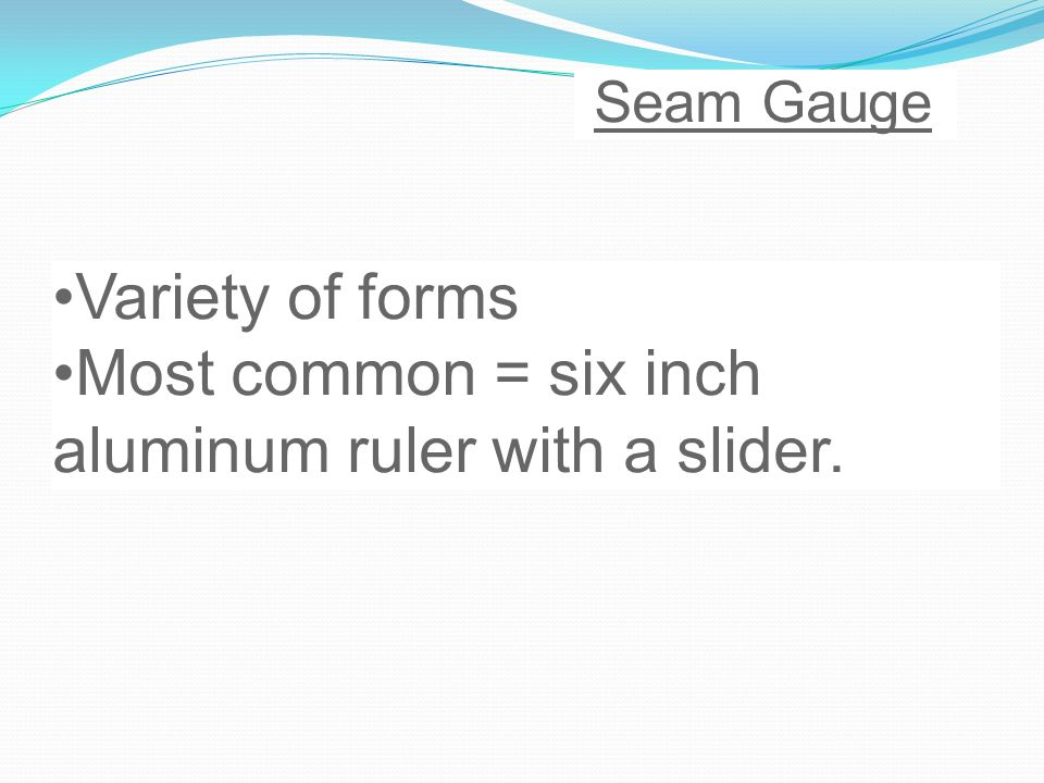 Seam Gauge Variety of forms Most common = six inch aluminum ruler with a slider.