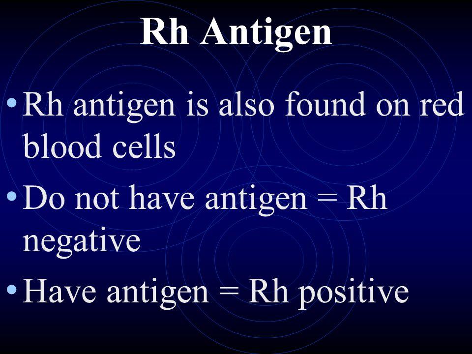 Rh Antigen Rh antigen is also found on red blood cells Do not have antigen = Rh negative Have antigen = Rh positive