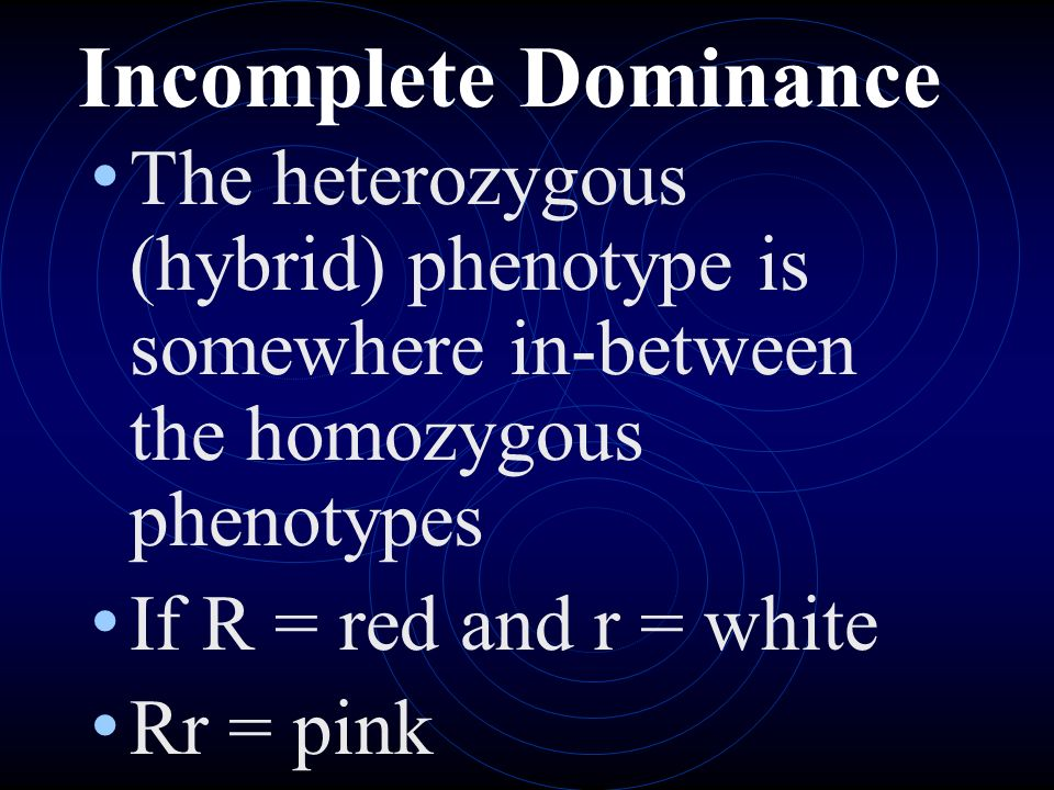 Incomplete Dominance The heterozygous (hybrid) phenotype is somewhere in-between the homozygous phenotypes If R = red and r = white Rr = pink